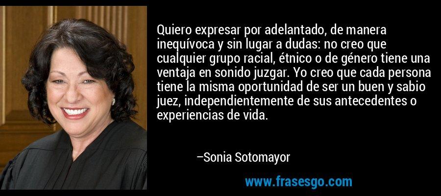 Quiero expresar por adelantado, de manera inequívoca y sin lugar a dudas: no creo que cualquier grupo racial, étnico o de género tiene una ventaja en sonido juzgar. Yo creo que cada persona tiene la misma oportunidad de ser un buen y sabio juez, independientemente de sus antecedentes o experiencias de vida. – Sonia Sotomayor