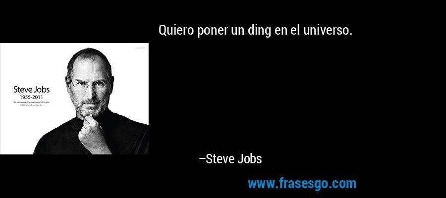 Quiero poner un ding en el universo. – Steve Jobs