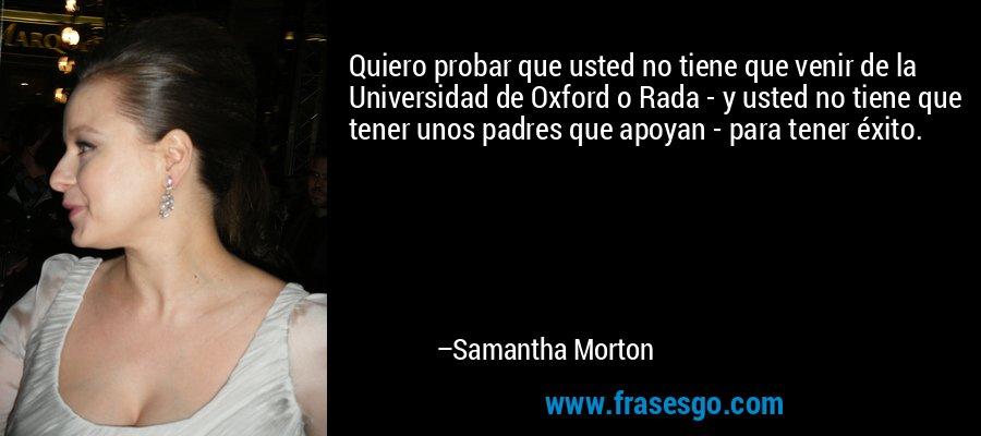 Quiero probar que usted no tiene que venir de la Universidad de Oxford o Rada - y usted no tiene que tener unos padres que apoyan - para tener éxito. – Samantha Morton