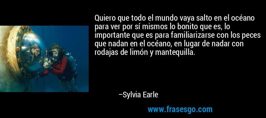 Quiero que todo el mundo vaya salto en el océano para ver por sí mismos lo bonito que es, lo importante que es para familiarizarse con los peces que nadan en el océano, en lugar de nadar con rodajas de limón y mantequilla. – Sylvia Earle