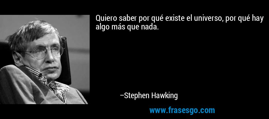 Quiero saber por qué existe el universo, por qué hay algo más que nada. – Stephen Hawking