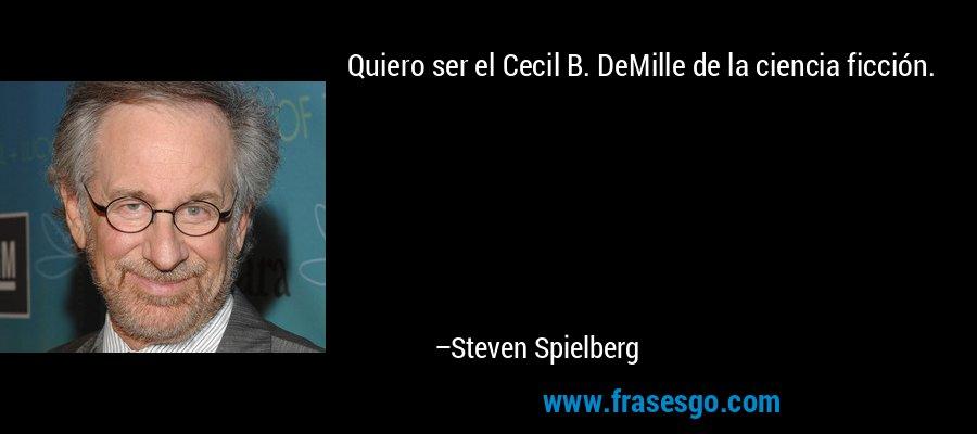 Quiero ser el Cecil B. DeMille de la ciencia ficción. – Steven Spielberg