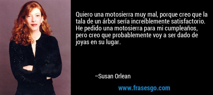 Quiero una motosierra muy mal, porque creo que la tala de un árbol sería increíblemente satisfactorio. He pedido una motosierra para mi cumpleaños, pero creo que probablemente voy a ser dado de joyas en su lugar. – Susan Orlean