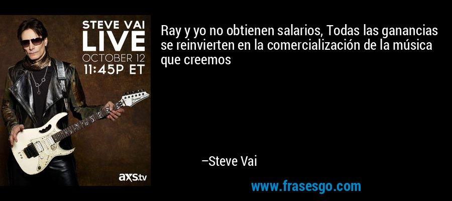Ray y yo no obtienen salarios, Todas las ganancias se reinvierten en la comercialización de la música que creemos – Steve Vai