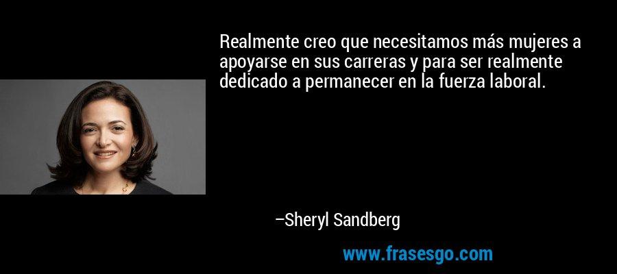 Realmente creo que necesitamos más mujeres a apoyarse en sus carreras y para ser realmente dedicado a permanecer en la fuerza laboral. – Sheryl Sandberg