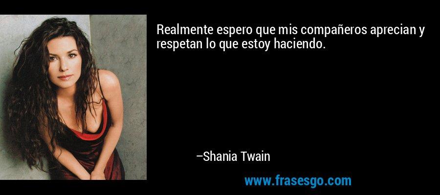 Realmente espero que mis compañeros aprecian y respetan lo que estoy haciendo. – Shania Twain