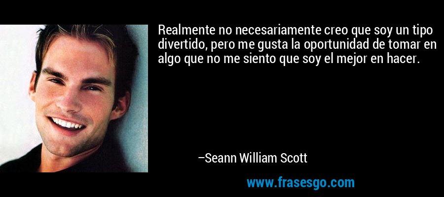Realmente no necesariamente creo que soy un tipo divertido, pero me gusta la oportunidad de tomar en algo que no me siento que soy el mejor en hacer. – Seann William Scott