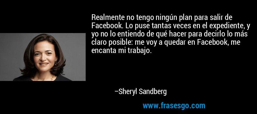 Realmente no tengo ningún plan para salir de Facebook. Lo puse tantas veces en el expediente, y yo no lo entiendo de qué hacer para decirlo lo más claro posible: me voy a quedar en Facebook, me encanta mi trabajo. – Sheryl Sandberg