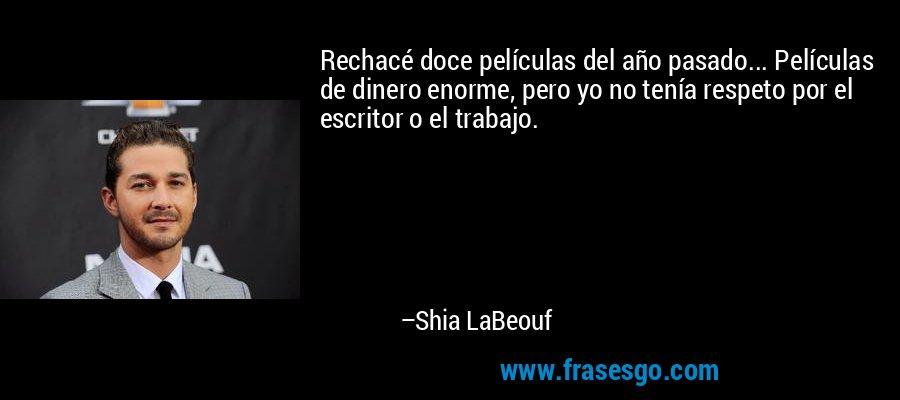 Rechacé doce películas del año pasado... Películas de dinero enorme, pero yo no tenía respeto por el escritor o el trabajo. – Shia LaBeouf