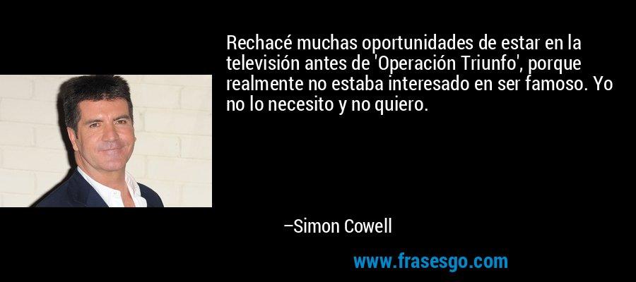 Rechacé muchas oportunidades de estar en la televisión antes de 'Operación Triunfo', porque realmente no estaba interesado en ser famoso. Yo no lo necesito y no quiero. – Simon Cowell