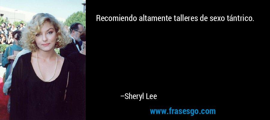 Recomiendo altamente talleres de sexo tántrico. – Sheryl Lee