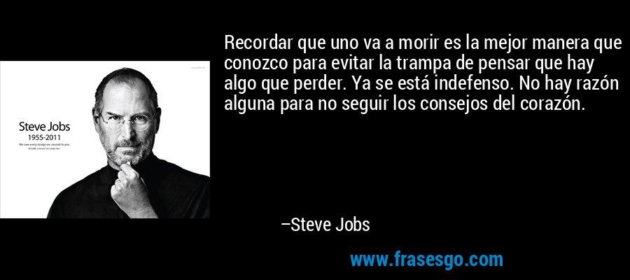 Recordar que uno va a morir es la mejor manera que conozco para evitar la trampa de pensar que hay algo que perder. Ya se está indefenso. No hay razón alguna para no seguir los consejos del corazón. – Steve Jobs