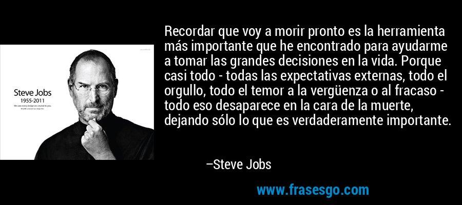 Recordar que voy a morir pronto es la herramienta más importante que he encontrado para ayudarme a tomar las grandes decisiones en la vida. Porque casi todo - todas las expectativas externas, todo el orgullo, todo el temor a la vergüenza o al fracaso - todo eso desaparece en la cara de la muerte, dejando sólo lo que es verdaderamente importante. – Steve Jobs
