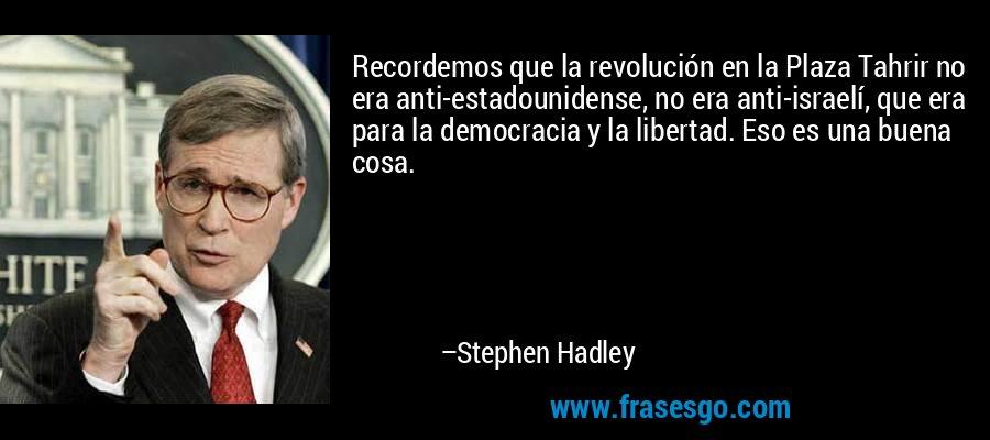Recordemos que la revolución en la Plaza Tahrir no era anti-estadounidense, no era anti-israelí, que era para la democracia y la libertad. Eso es una buena cosa. – Stephen Hadley