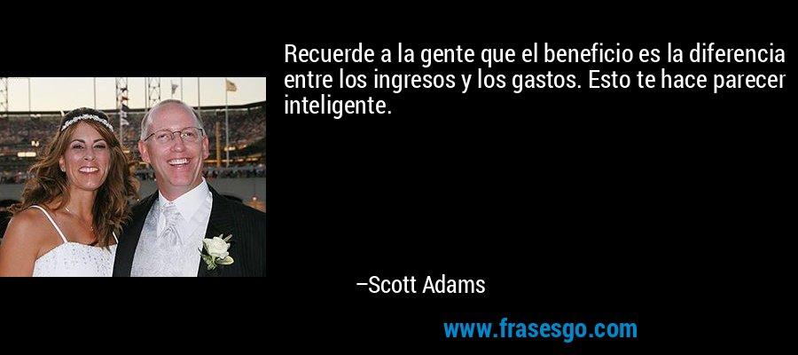Recuerde a la gente que el beneficio es la diferencia entre los ingresos y los gastos. Esto te hace parecer inteligente. – Scott Adams