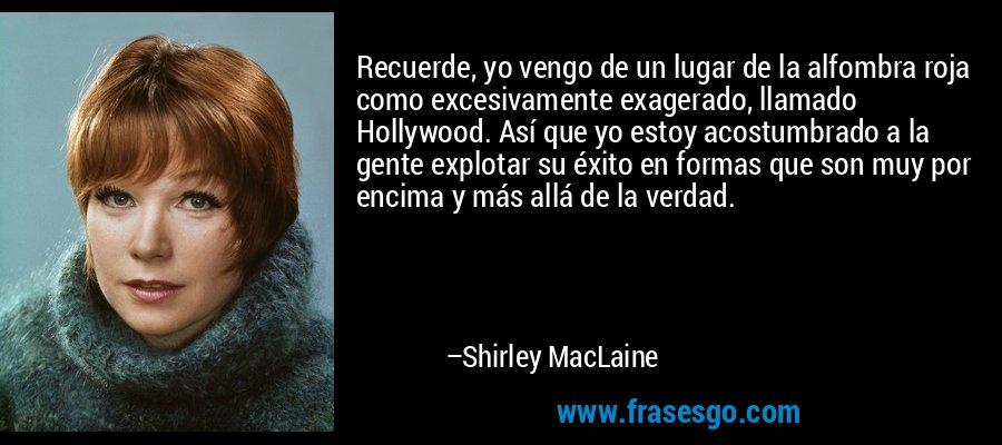 Recuerde, yo vengo de un lugar de la alfombra roja como excesivamente exagerado, llamado Hollywood. Así que yo estoy acostumbrado a la gente explotar su éxito en formas que son muy por encima y más allá de la verdad. – Shirley MacLaine