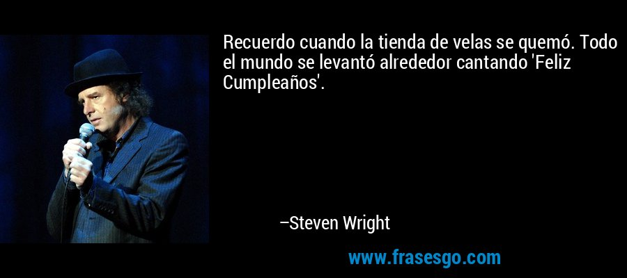 Recuerdo cuando la tienda de velas se quemó. Todo el mundo se levantó alrededor cantando 'Feliz Cumpleaños'. – Steven Wright