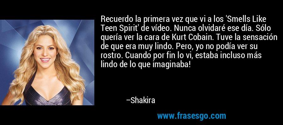 Recuerdo la primera vez que vi a los 'Smells Like Teen Spirit' de vídeo. Nunca olvidaré ese día. Sólo quería ver la cara de Kurt Cobain. Tuve la sensación de que era muy lindo. Pero, yo no podía ver su rostro. Cuando por fin lo vi, estaba incluso más lindo de lo que imaginaba! – Shakira