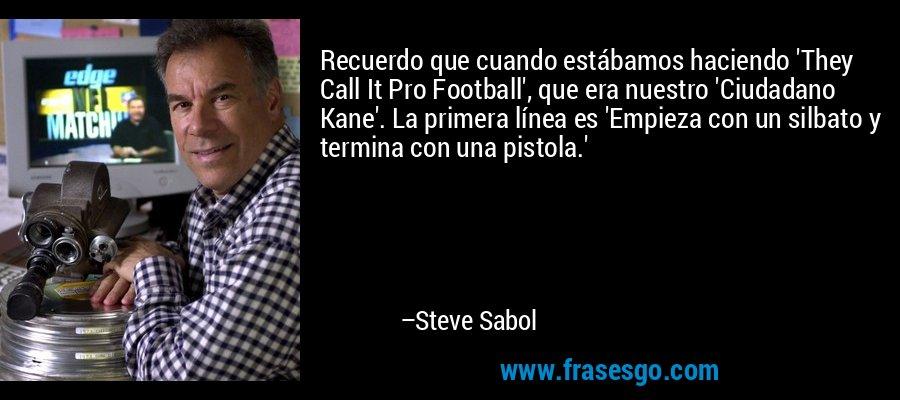Recuerdo que cuando estábamos haciendo 'They Call It Pro Football', que era nuestro 'Ciudadano Kane'. La primera línea es 'Empieza con un silbato y termina con una pistola.' – Steve Sabol