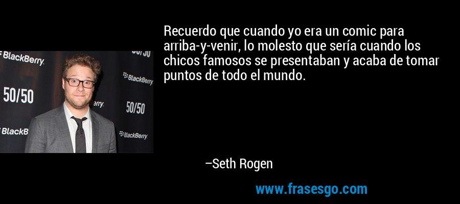 Recuerdo que cuando yo era un comic para arriba-y-venir, lo molesto que sería cuando los chicos famosos se presentaban y acaba de tomar puntos de todo el mundo. – Seth Rogen