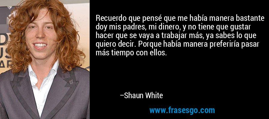 Recuerdo que pensé que me había manera bastante doy mis padres, mi dinero, y no tiene que gustar hacer que se vaya a trabajar más, ya sabes lo que quiero decir. Porque había manera preferiría pasar más tiempo con ellos. – Shaun White