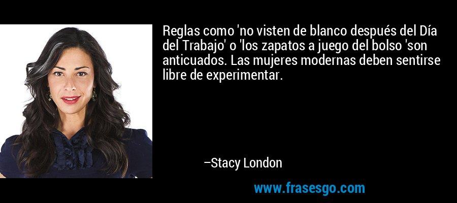 Reglas como 'no visten de blanco después del Día del Trabajo' o 'los zapatos a juego del bolso 'son anticuados. Las mujeres modernas deben sentirse libre de experimentar. – Stacy London