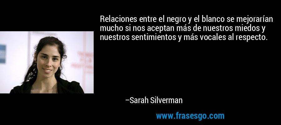 Relaciones entre el negro y el blanco se mejorarían mucho si nos aceptan más de nuestros miedos y nuestros sentimientos y más vocales al respecto. – Sarah Silverman