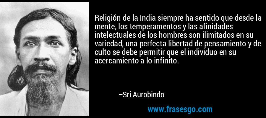 Religión de la India siempre ha sentido que desde la mente, los temperamentos y las afinidades intelectuales de los hombres son ilimitados en su variedad, una perfecta libertad de pensamiento y de culto se debe permitir que el individuo en su acercamiento a lo infinito. – Sri Aurobindo