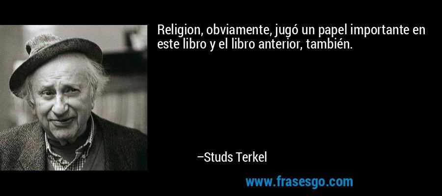 Religion, obviamente, jugó un papel importante en este libro y el libro anterior, también. – Studs Terkel