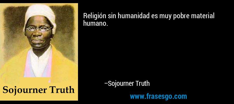 Religión sin humanidad es muy pobre material humano. – Sojourner Truth