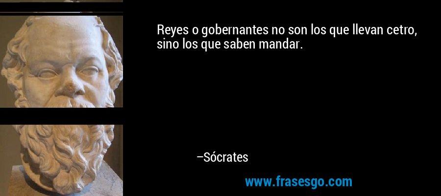 Reyes o gobernantes no son los que llevan cetro, sino los que saben mandar. – Sócrates