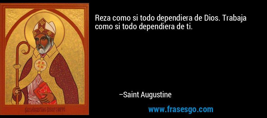 Reza como si todo dependiera de Dios. Trabaja como si todo dependiera de ti. – Saint Augustine