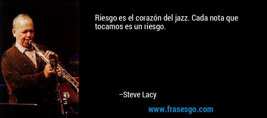 Riesgo es el corazón del jazz. Cada nota que tocamos es un riesgo. – Steve Lacy
