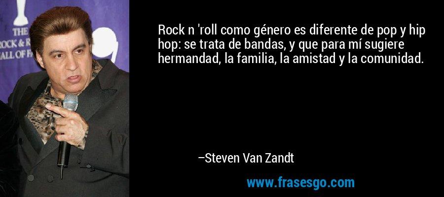 Rock n 'roll como género es diferente de pop y hip hop: se trata de bandas, y que para mí sugiere hermandad, la familia, la amistad y la comunidad. – Steven Van Zandt