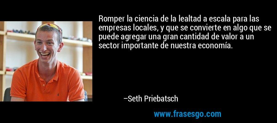 Romper la ciencia de la lealtad a escala para las empresas locales, y que se convierte en algo que se puede agregar una gran cantidad de valor a un sector importante de nuestra economía. – Seth Priebatsch