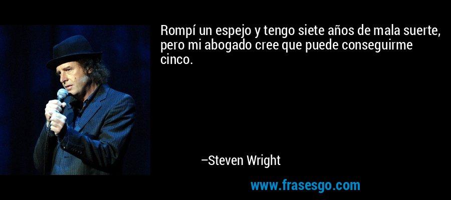 Rompí un espejo y tengo siete años de mala suerte, pero mi abogado cree que puede conseguirme cinco. – Steven Wright