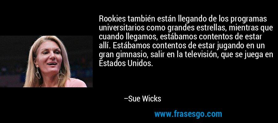 Rookies también están llegando de los programas universitarios como grandes estrellas, mientras que cuando llegamos, estábamos contentos de estar allí. Estábamos contentos de estar jugando en un gran gimnasio, salir en la televisión, que se juega en Estados Unidos. – Sue Wicks