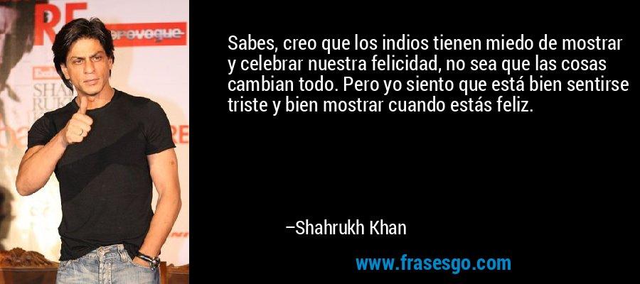 Sabes, creo que los indios tienen miedo de mostrar y celebrar nuestra felicidad, no sea que las cosas cambian todo. Pero yo siento que está bien sentirse triste y bien mostrar cuando estás feliz. – Shahrukh Khan