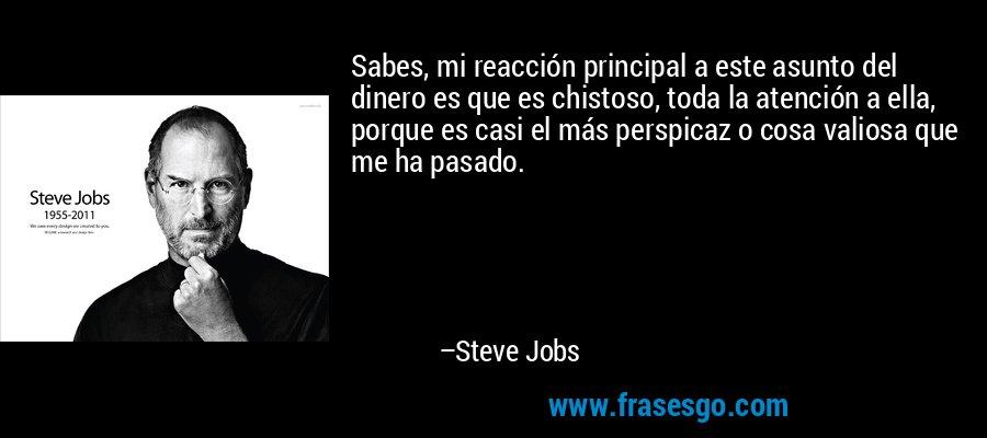 Sabes, mi reacción principal a este asunto del dinero es que es chistoso, toda la atención a ella, porque es casi el más perspicaz o cosa valiosa que me ha pasado. – Steve Jobs