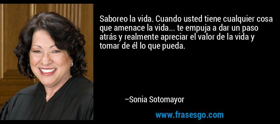 Saboreo la vida. Cuando usted tiene cualquier cosa que amenace la vida... te empuja a dar un paso atrás y realmente apreciar el valor de la vida y tomar de él lo que pueda. – Sonia Sotomayor