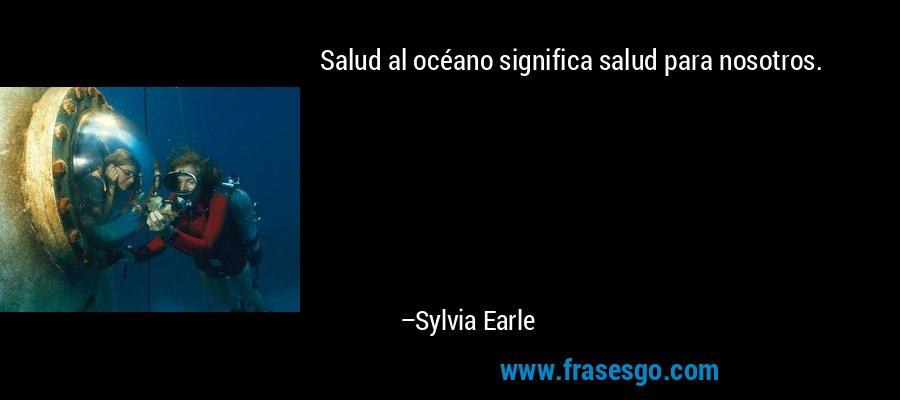 Salud al océano significa salud para nosotros. – Sylvia Earle