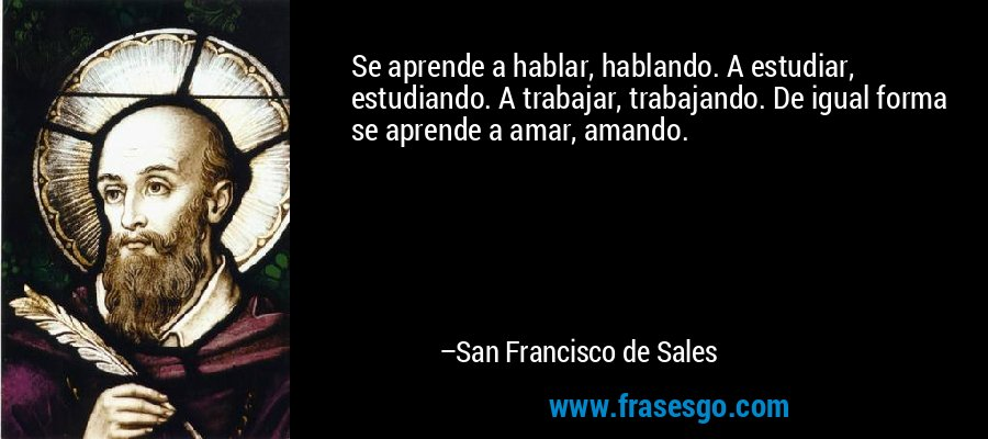 Se aprende a hablar, hablando. A estudiar, estudiando. A trabajar, trabajando. De igual forma se aprende a amar, amando. – San Francisco de Sales
