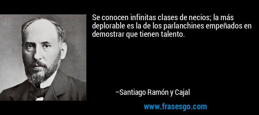 Se conocen infinitas clases de necios; la más deplorable es la de los parlanchines empeñados en demostrar que tienen talento. – Santiago Ramón y Cajal