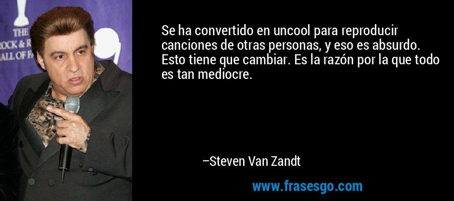 Se ha convertido en uncool para reproducir canciones de otras personas, y eso es absurdo. Esto tiene que cambiar. Es la razón por la que todo es tan mediocre. – Steven Van Zandt