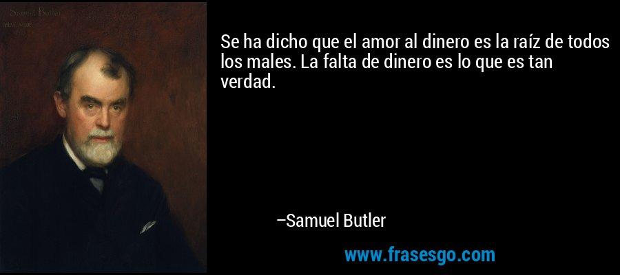 Se ha dicho que el amor al dinero es la raíz de todos los males. La falta de dinero es lo que es tan verdad. – Samuel Butler