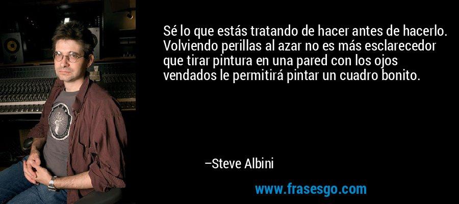 Sé lo que estás tratando de hacer antes de hacerlo. Volviendo perillas al azar no es más esclarecedor que tirar pintura en una pared con los ojos vendados le permitirá pintar un cuadro bonito. – Steve Albini