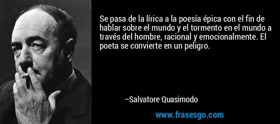 Se pasa de la lírica a la poesía épica con el fin de hablar sobre el mundo y el tormento en el mundo a través del hombre, racional y emocionalmente. El poeta se convierte en un peligro. – Salvatore Quasimodo