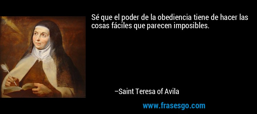 Sé que el poder de la obediencia tiene de hacer las cosas fáciles que parecen imposibles. – Saint Teresa of Avila