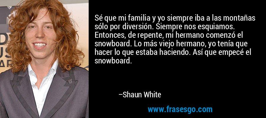 Sé que mi familia y yo siempre iba a las montañas sólo por diversión. Siempre nos esquiamos. Entonces, de repente, mi hermano comenzó el snowboard. Lo más viejo hermano, yo tenía que hacer lo que estaba haciendo. Así que empecé el snowboard. – Shaun White
