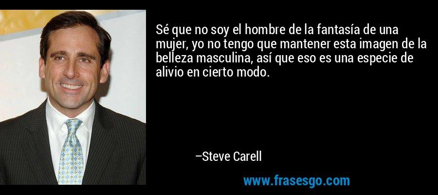 Sé que no soy el hombre de la fantasía de una mujer, yo no tengo que mantener esta imagen de la belleza masculina, así que eso es una especie de alivio en cierto modo. – Steve Carell